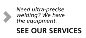 Need ultra-precise welding? We have the equipment. See our services.